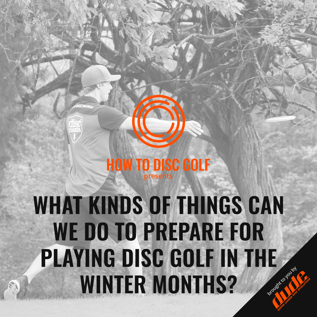 Dude Clothing How to Disc Golf What kinds of things can we do to prepare for playing disc golf in the winter months?